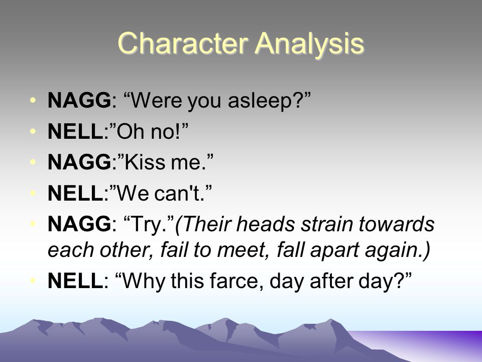 Character Analysis NAGG: Were you asleep? NELL: Oh no! NAGG: Kiss me. NELL: We can t. NAGG: Try. (Their heads strain towards each other, fail to meet, fall apart again.) NELL: Why this farce, day after day?