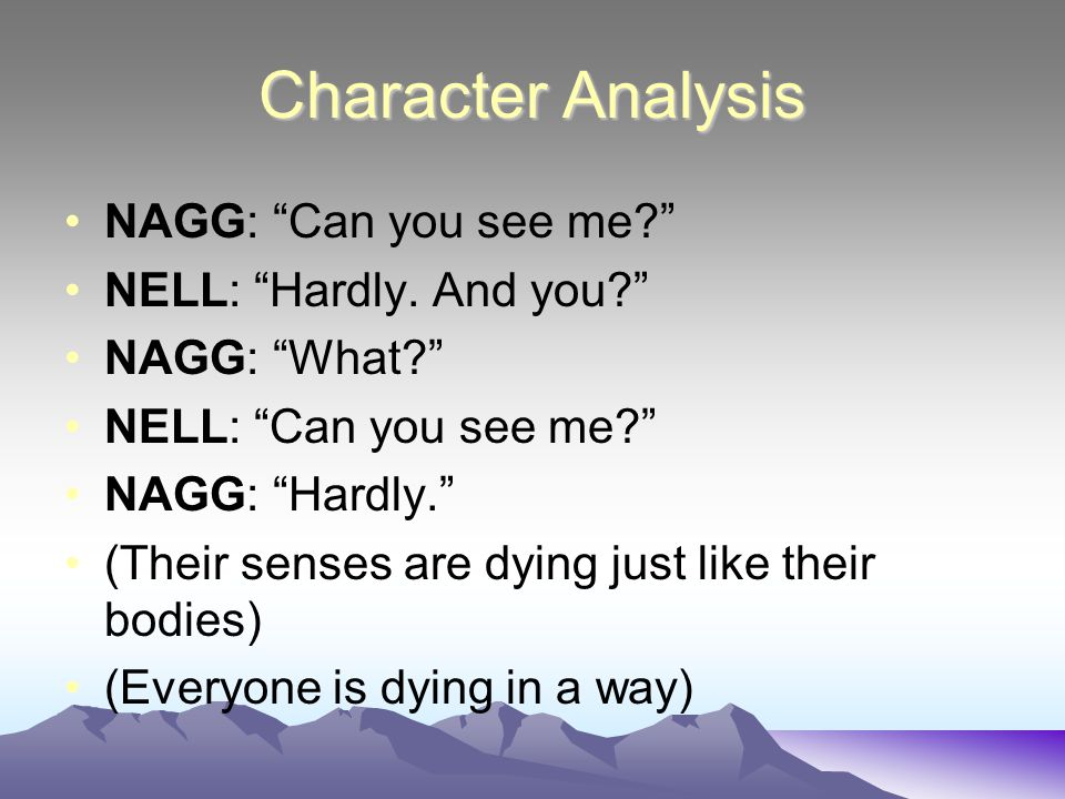 Character Analysis NAGG: Can you see me? NELL: Hardly.