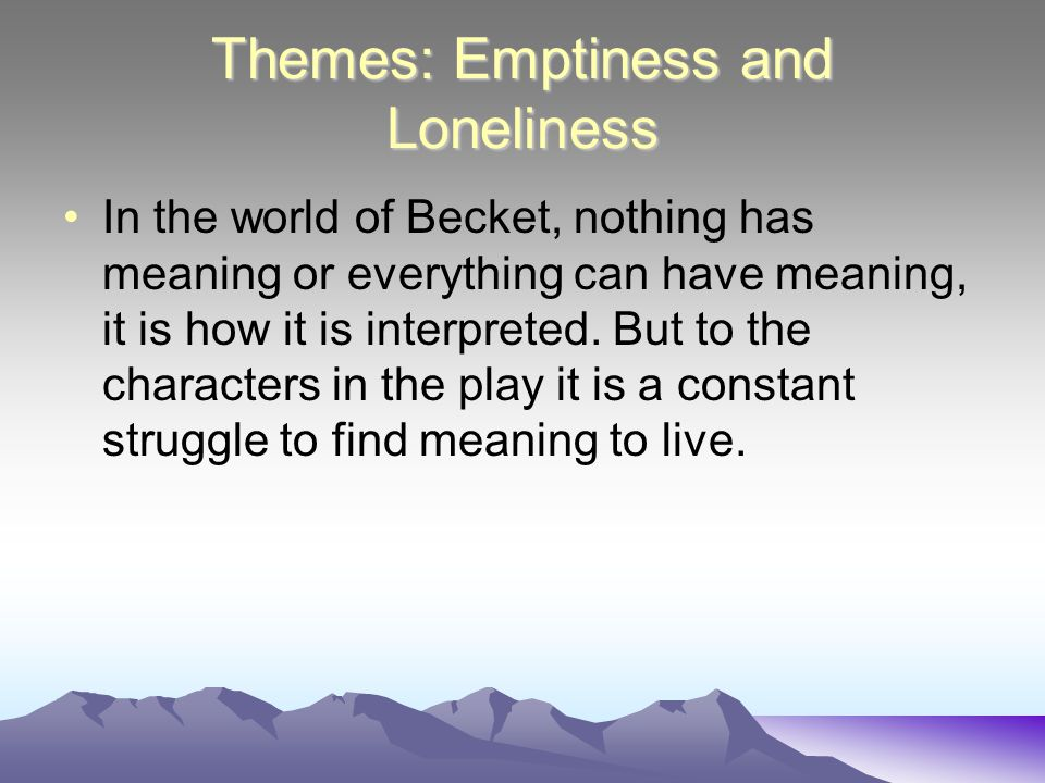Themes: Emptiness and Loneliness In the world of Becket, nothing has meaning or everything can have meaning, it is how it is interpreted.