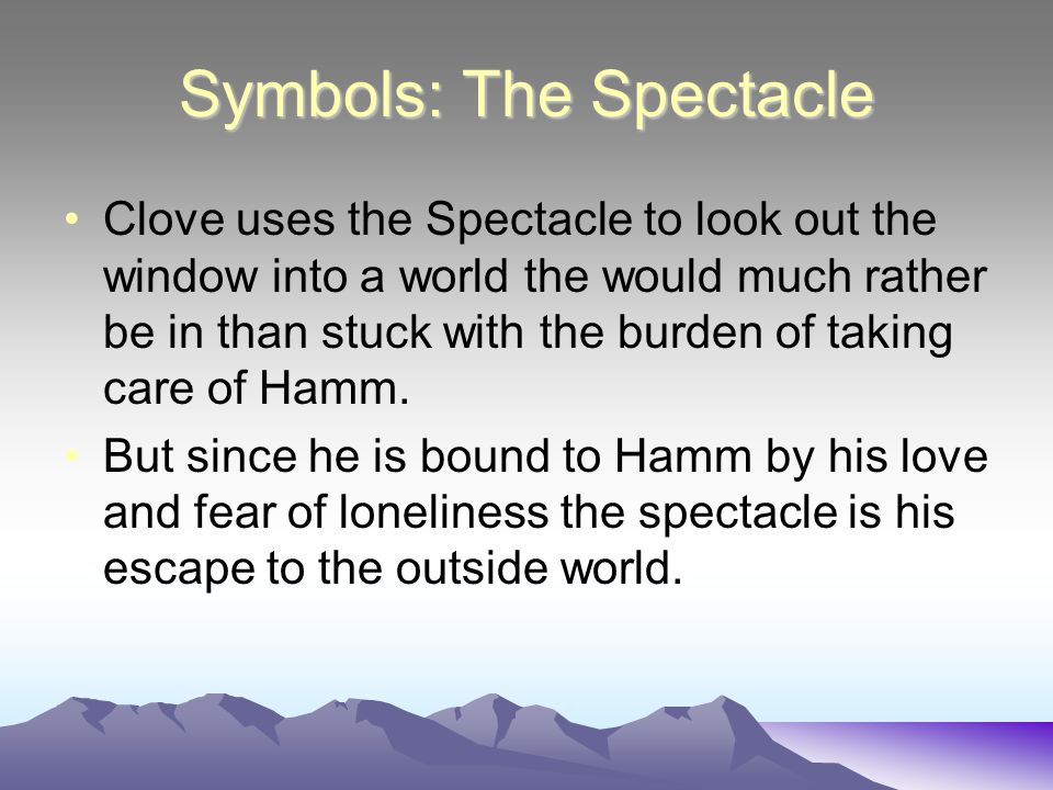 Symbols: The Spectacle Clove uses the Spectacle to look out the window into a world the would much rather be in than stuck with the burden of taking care of Hamm.