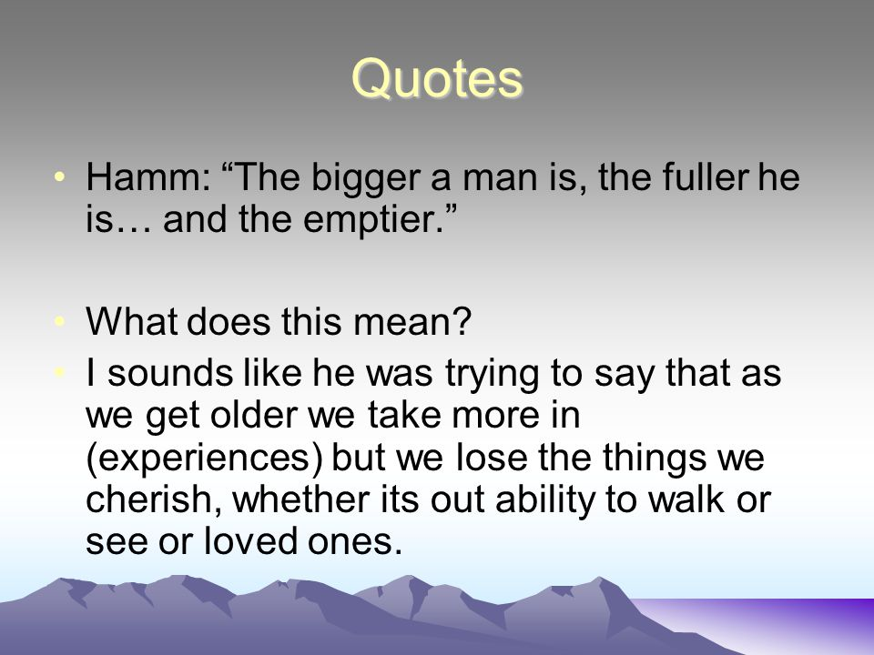 Quotes Hamm: The bigger a man is, the fuller he is… and the emptier. What does this mean.