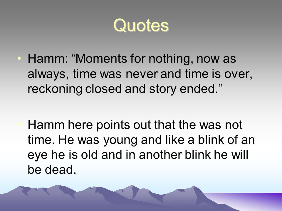 Quotes Hamm: Moments for nothing, now as always, time was never and time is over, reckoning closed and story ended. Hamm here points out that the was not time.