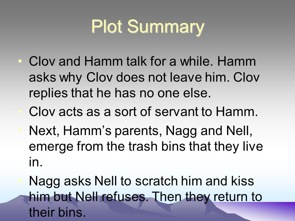 Plot Summary Clov and Hamm talk for a while.Hamm asks why Clov does not leave him.