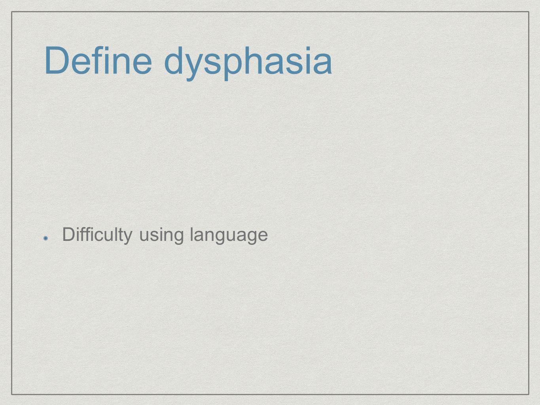 Define dysphasia Difficulty using language