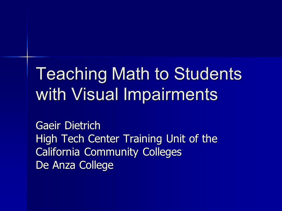 Teaching Math to Students with Visual Impairments Gaeir Dietrich High Tech Center Training Unit of the California Community Colleges De Anza College