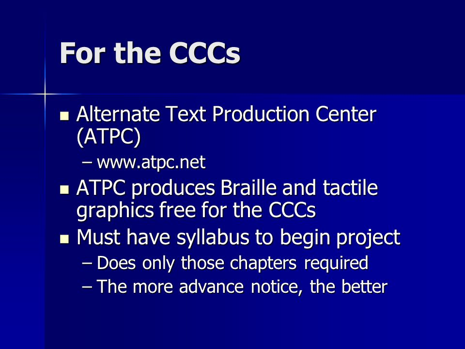 For the CCCs Alternate Text Production Center (ATPC) Alternate Text Production Center (ATPC) –www.atpc.net ATPC produces Braille and tactile graphics free for the CCCs ATPC produces Braille and tactile graphics free for the CCCs Must have syllabus to begin project Must have syllabus to begin project –Does only those chapters required –The more advance notice, the better