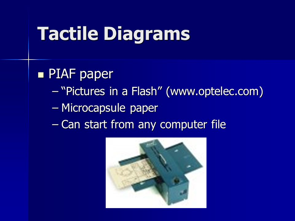 """Tactile Diagrams PIAF paper PIAF paper –""""Pictures in a Flash"""" (www.optelec.com) –Microcapsule paper –Can start from any computer file"""