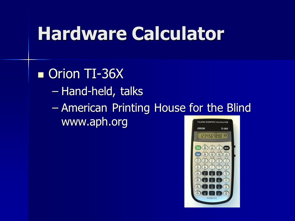 Hardware Calculator Orion TI-36X Orion TI-36X –Hand-held, talks –American Printing House for the Blind www.aph.org
