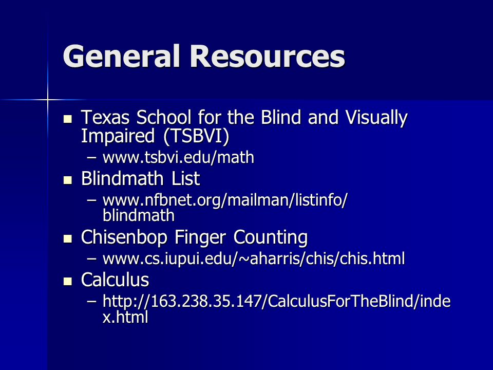 General Resources Texas School for the Blind and Visually Impaired (TSBVI) Texas School for the Blind and Visually Impaired (TSBVI) –www.tsbvi.edu/math Blindmath List Blindmath List –www.nfbnet.org/mailman/listinfo/ blindmath Chisenbop Finger Counting Chisenbop Finger Counting –www.cs.iupui.edu/~aharris/chis/chis.html Calculus Calculus –http://163.238.35.147/CalculusForTheBlind/inde x.html