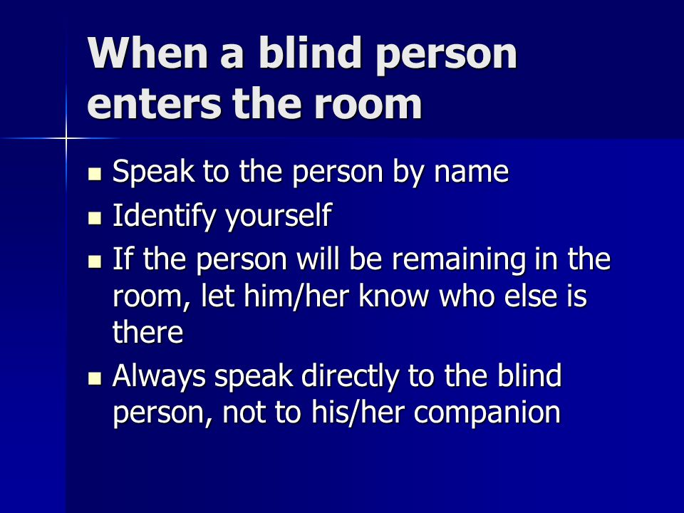 When a blind person enters the room Speak to the person by name Speak to the person by name Identify yourself Identify yourself If the person will be remaining in the room, let him/her know who else is there If the person will be remaining in the room, let him/her know who else is there Always speak directly to the blind person, not to his/her companion Always speak directly to the blind person, not to his/her companion