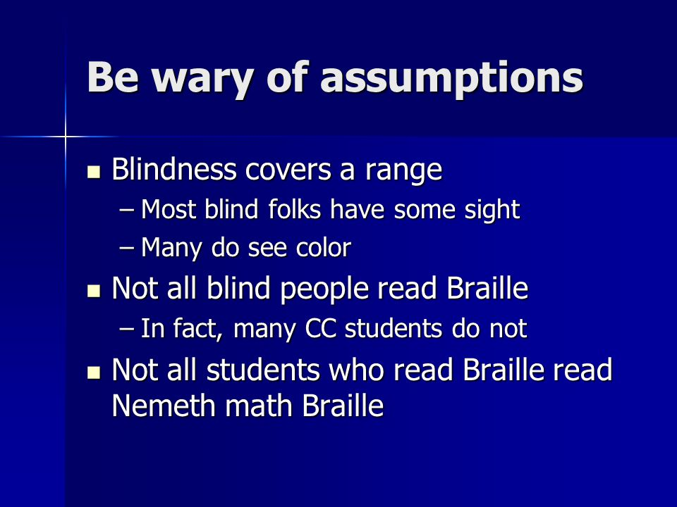 Be wary of assumptions Blindness covers a range Blindness covers a range –Most blind folks have some sight –Many do see color Not all blind people rea
