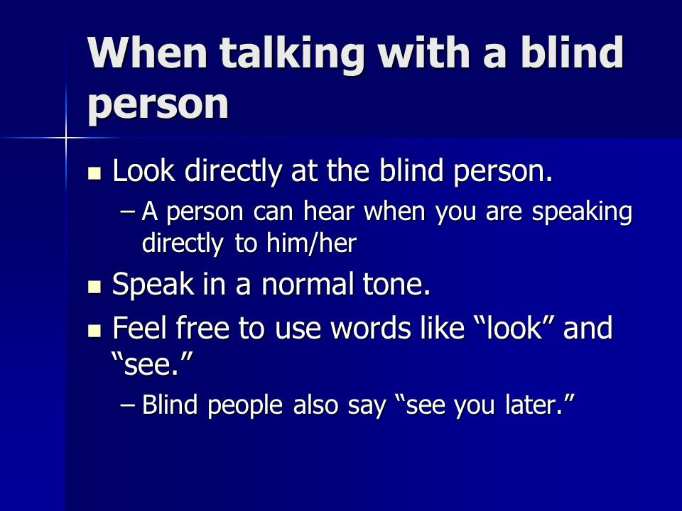 When talking with a blind person Look directly at the blind person. Look directly at the blind person. –A person can hear when you are speaking direct