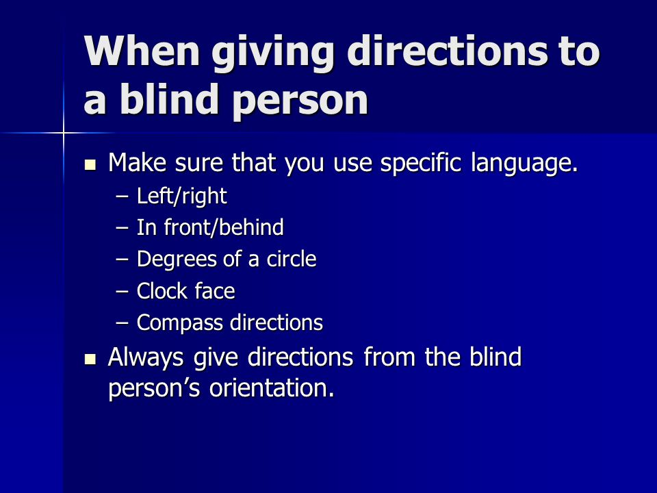 When giving directions to a blind person Make sure that you use specific language. Make sure that you use specific language. –Left/right –In front/beh
