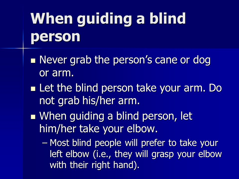 When guiding a blind person Never grab the person's cane or dog or arm. Never grab the person's cane or dog or arm. Let the blind person take your arm