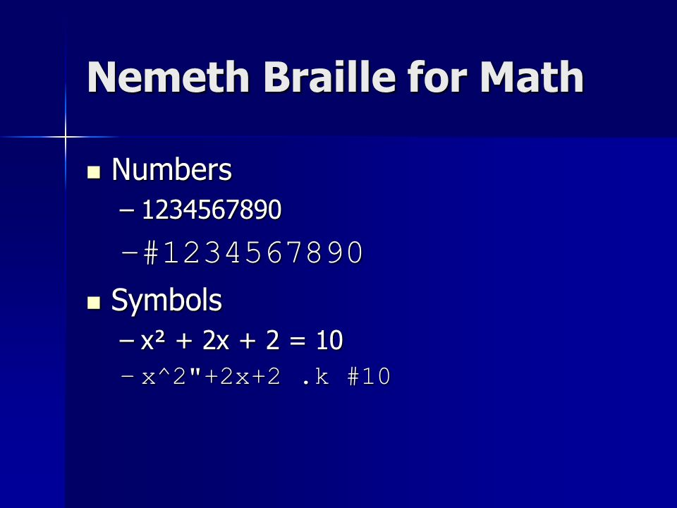 Nemeth Braille for Math Numbers Numbers –1234567890 –#1234567890 Symbols Symbols –x² + 2x + 2 = 10 –x^2 +2x+2.k #10