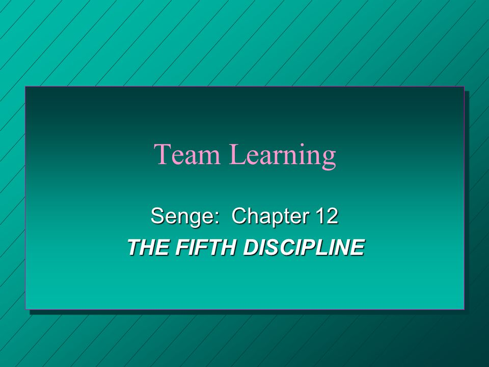 Team Learning Senge: Chapter 12 THE FIFTH DISCIPLINE