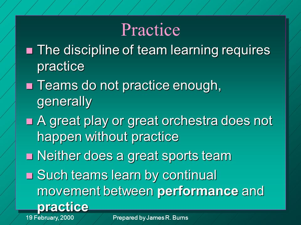 19 February, 2000Prepared by James R. Burns Practice n The discipline of team learning requires practice n Teams do not practice enough, generally n A