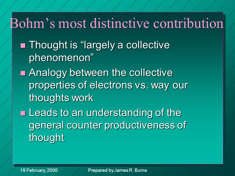 "19 February, 2000Prepared by James R. Burns Bohm's most distinctive contribution n Thought is ""largely a collective phenomenon"" n Analogy between the"