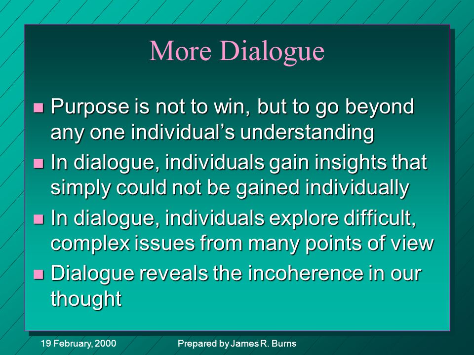 19 February, 2000Prepared by James R. Burns More Dialogue n Purpose is not to win, but to go beyond any one individual's understanding n In dialogue,