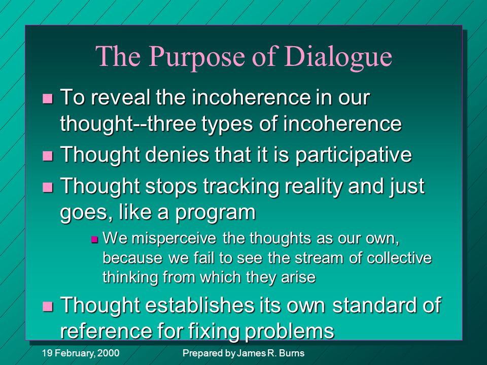19 February, 2000Prepared by James R. Burns The Purpose of Dialogue n To reveal the incoherence in our thought--three types of incoherence n Thought d