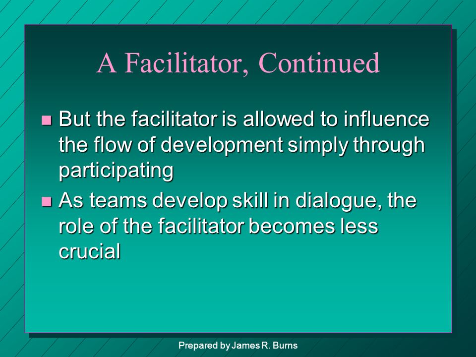 A Facilitator, Continued n But the facilitator is allowed to influence the flow of development simply through participating n As teams develop skill i