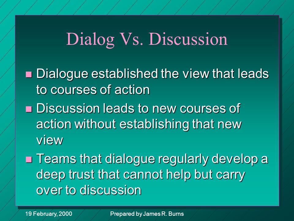 19 February, 2000Prepared by James R. Burns Dialog Vs. Discussion n Dialogue established the view that leads to courses of action n Discussion leads t