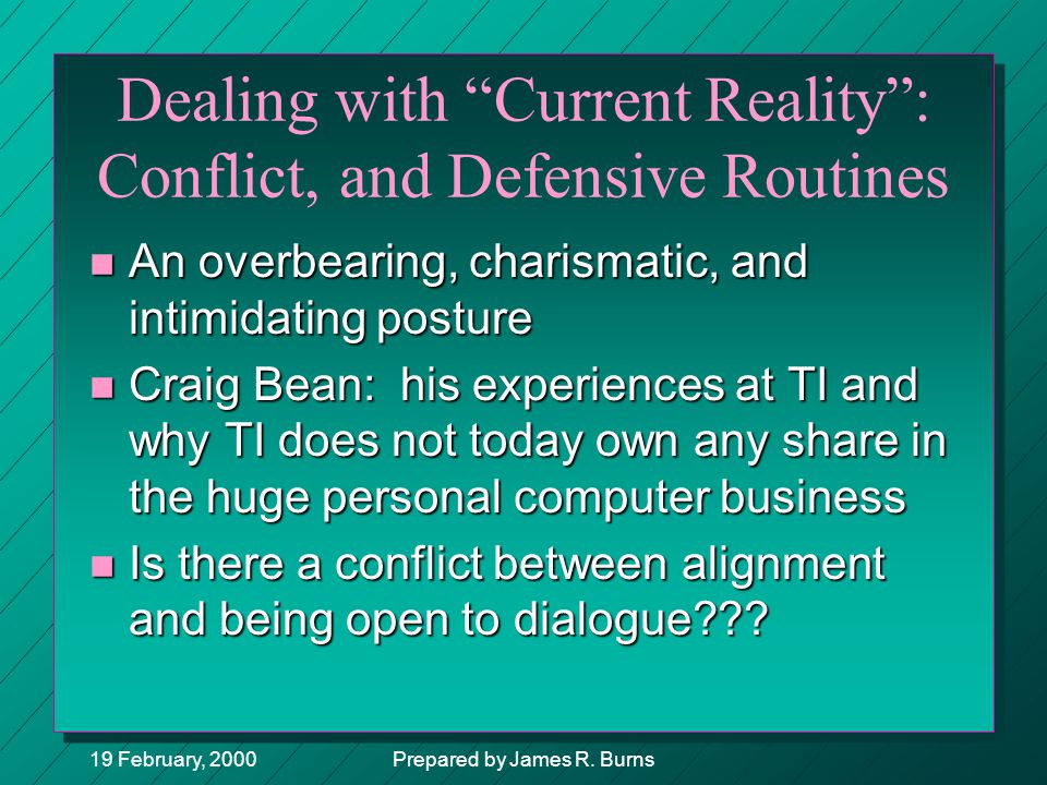 "19 February, 2000Prepared by James R. Burns Dealing with ""Current Reality"": Conflict, and Defensive Routines n An overbearing, charismatic, and intimi"