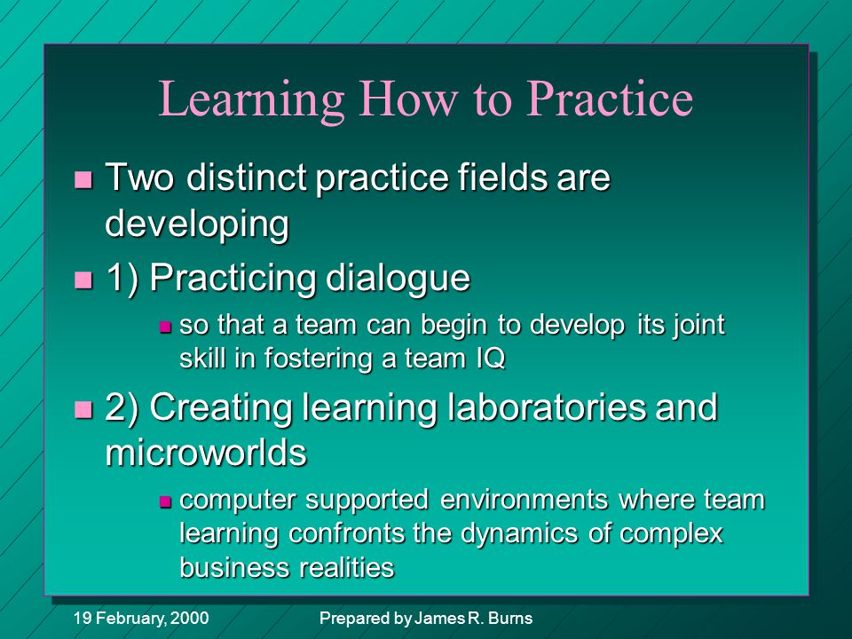 19 February, 2000Prepared by James R. Burns Learning How to Practice n Two distinct practice fields are developing n 1) Practicing dialogue n so that