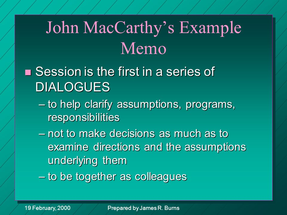 19 February, 2000Prepared by James R. Burns John MacCarthy's Example Memo n Session is the first in a series of DIALOGUES –to help clarify assumptions