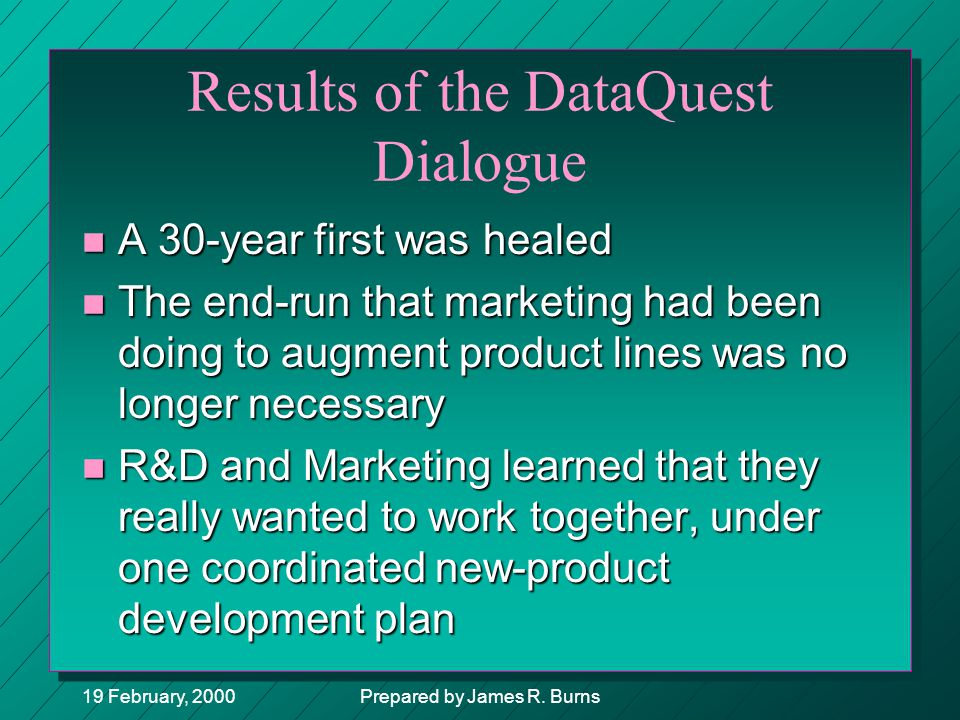19 February, 2000Prepared by James R. Burns Results of the DataQuest Dialogue n A 30-year first was healed n The end-run that marketing had been doing