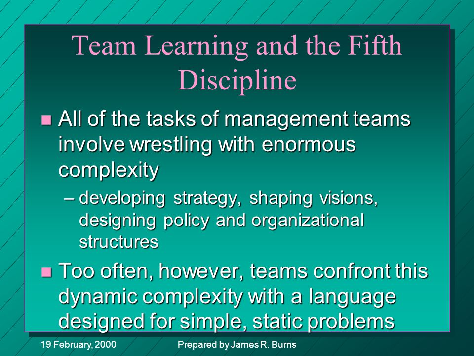 19 February, 2000Prepared by James R. Burns Team Learning and the Fifth Discipline n All of the tasks of management teams involve wrestling with enorm