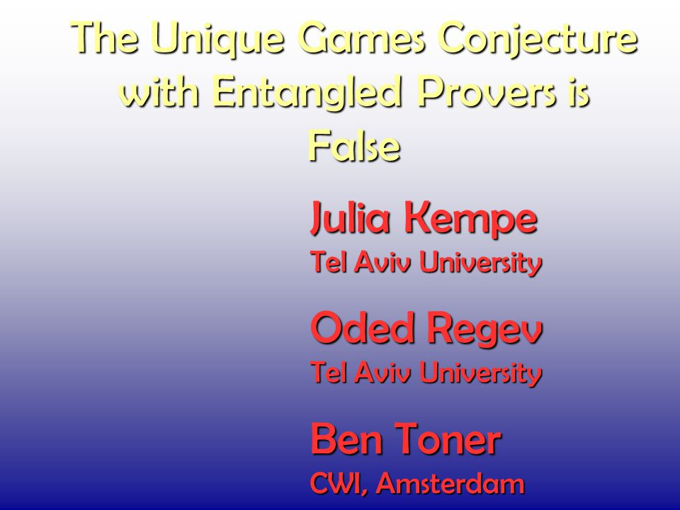 The Unique Games Conjecture with Entangled Provers is False Julia Kempe Tel Aviv University Oded Regev Tel Aviv University Ben Toner CWI, Amsterdam
