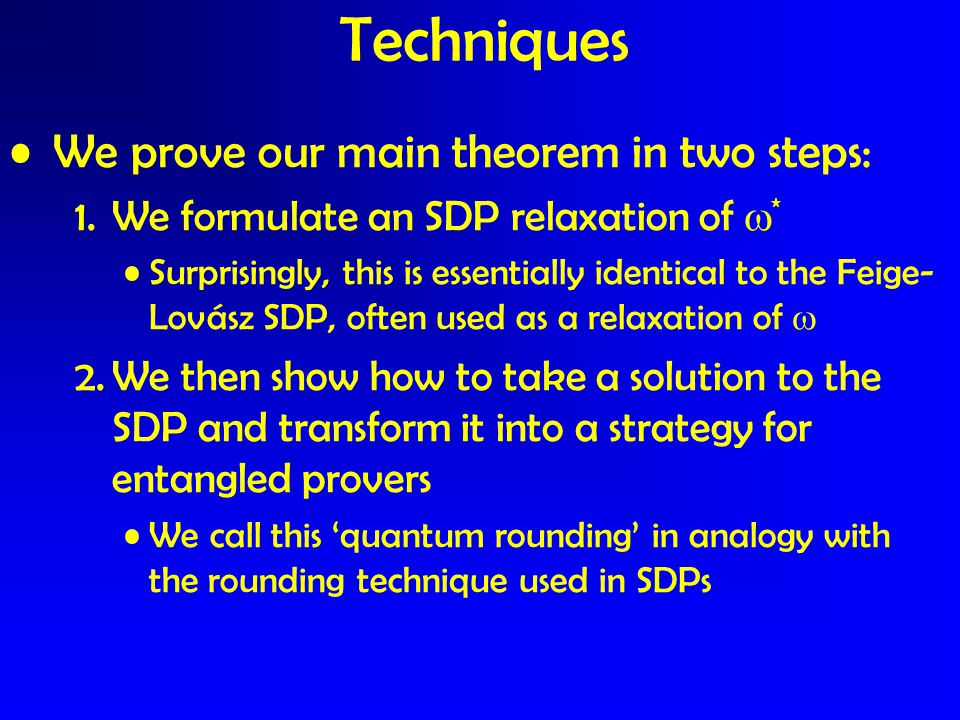 We prove our main theorem in two steps: 1.We formulate an SDP relaxation of  * Surprisingly, this is essentially identical to the Feige- Lovász SDP,