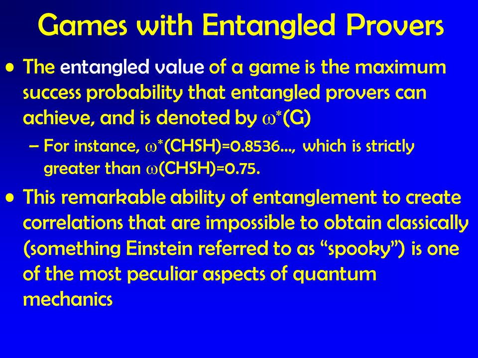 The entangled value of a game is the maximum success probability that entangled provers can achieve, and is denoted by   (G) –For instance,   (CHS