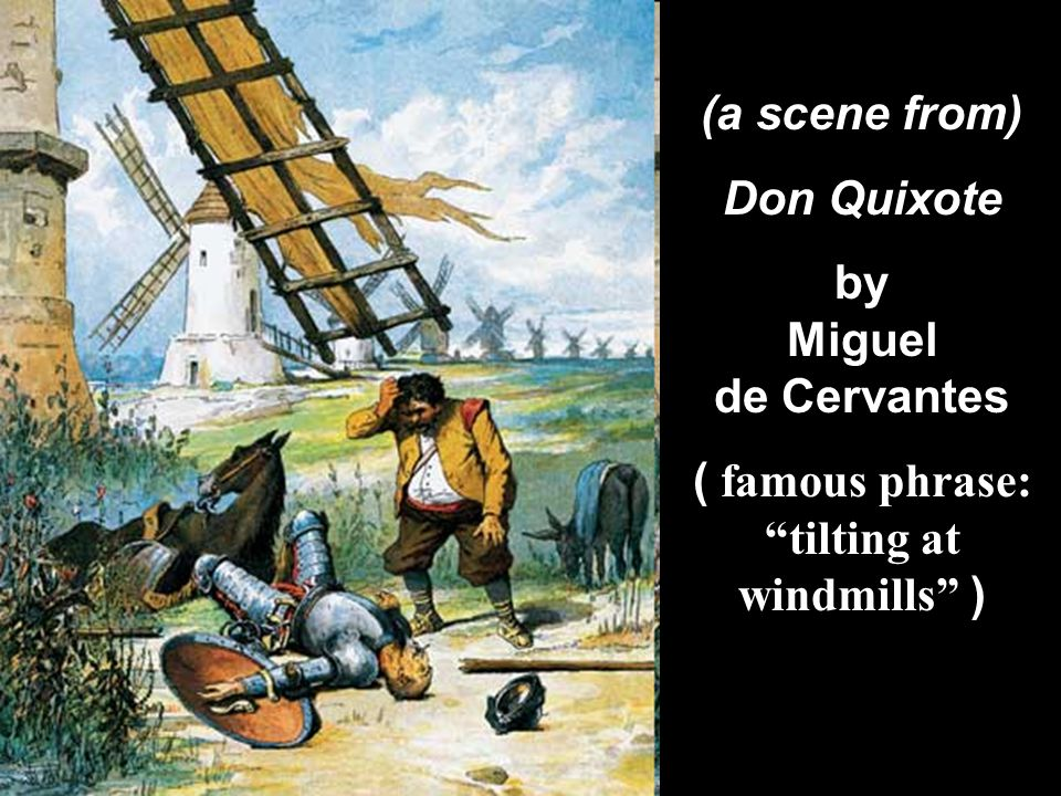 """(a scene from) Don Quixote by Miguel de Cervantes ( famous phrase: """"tilting at windmills"""" )"""