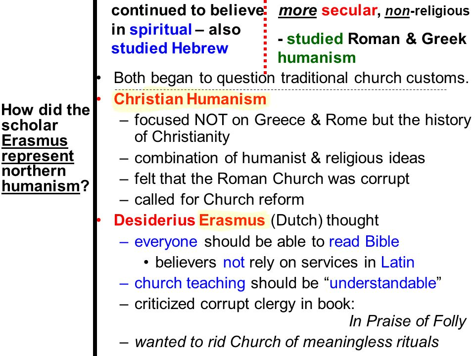 How did the scholar Erasmus represent northern humanism? Both began to question traditional church customs. Christian Humanism –focused NOT on Greece