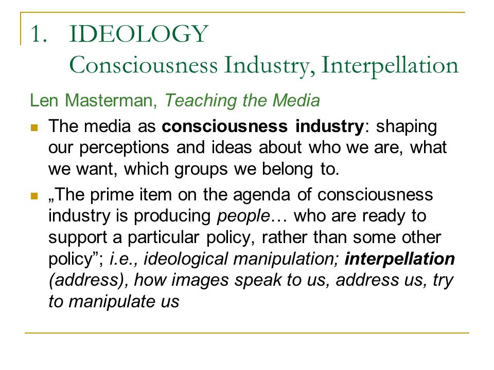 1.IDEOLOGY Consciousness Industry, Interpellation Len Masterman, Teaching the Media The media as consciousness industry: shaping our perceptions and ideas about who we are, what we want, which groups we belong to.