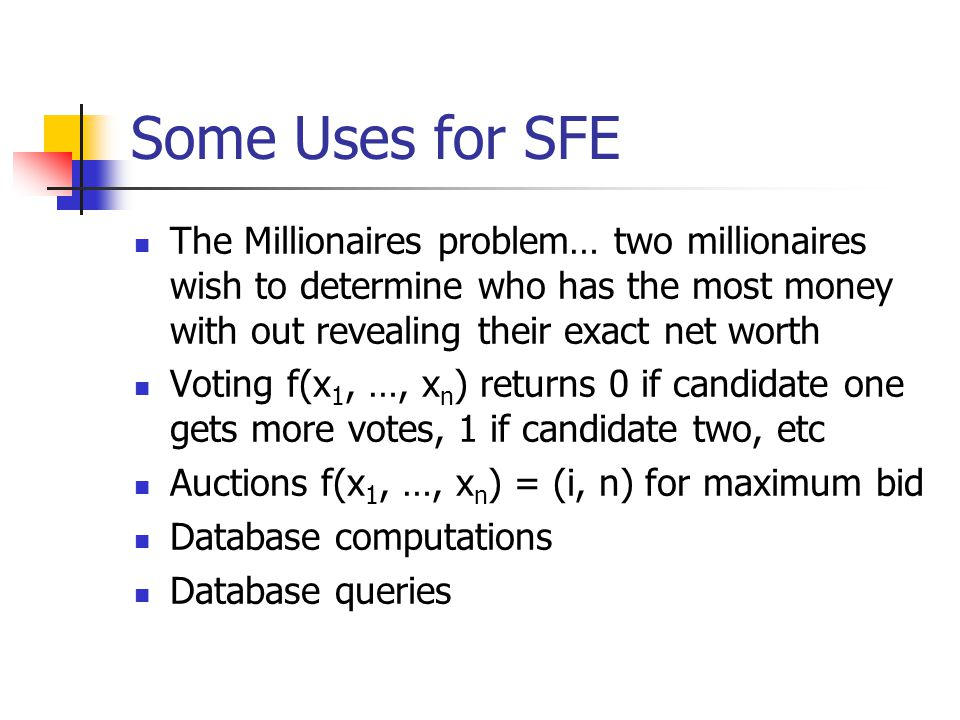 Some Uses for SFE The Millionaires problem… two millionaires wish to determine who has the most money with out revealing their exact net worth Voting f(x 1, …, x n ) returns 0 if candidate one gets more votes, 1 if candidate two, etc Auctions f(x 1, …, x n ) = (i, n) for maximum bid Database computations Database queries