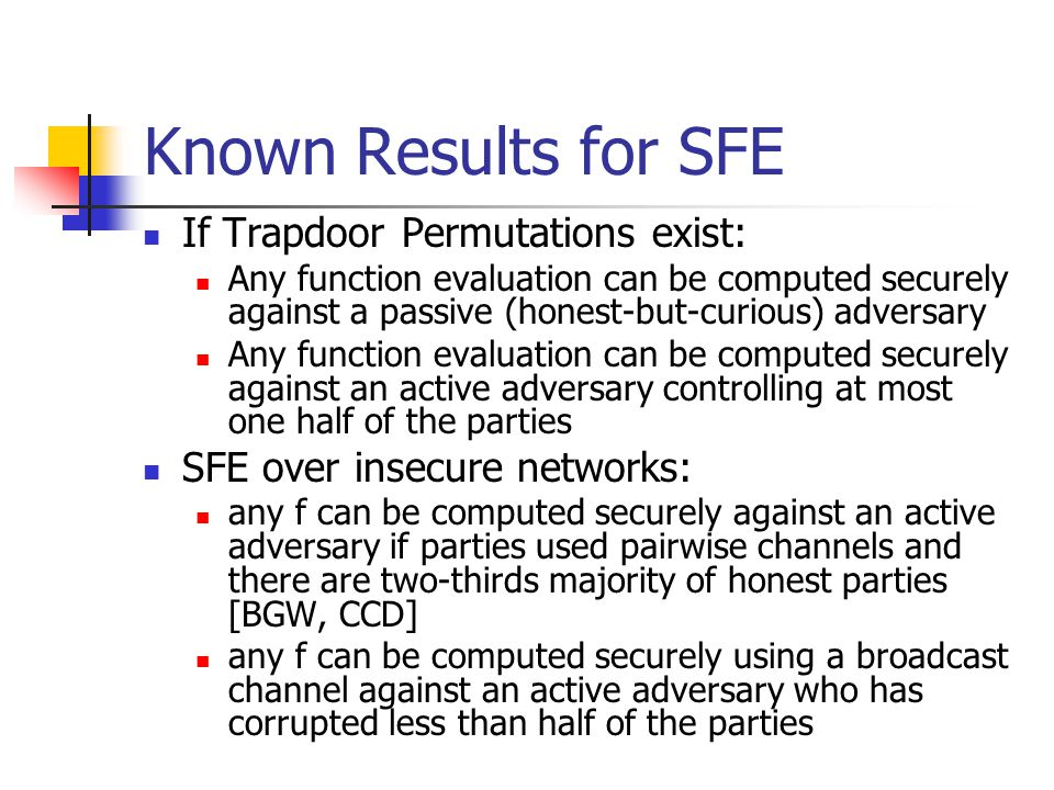 Known Results for SFE If Trapdoor Permutations exist: Any function evaluation can be computed securely against a passive (honest-but-curious) adversary Any function evaluation can be computed securely against an active adversary controlling at most one half of the parties SFE over insecure networks: any f can be computed securely against an active adversary if parties used pairwise channels and there are two-thirds majority of honest parties [BGW, CCD] any f can be computed securely using a broadcast channel against an active adversary who has corrupted less than half of the parties