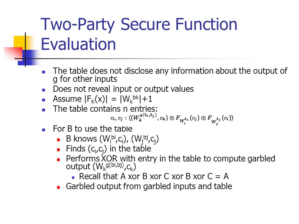 Two-Party Secure Function Evaluation The table does not disclose any information about the output of g for other inputs Does not reveal input or output values Assume |F K (x)| = |W k bk |+1 The table contains n entries: For B to use the table B knows (W i bi,c i ), (W j bj,c j ) Finds (c i,c j ) in the table Performs XOR with entry in the table to compute garbled output (W k g(bi,bj),c k ) Recall that A xor B xor C xor B xor C = A Garbled output from garbled inputs and table