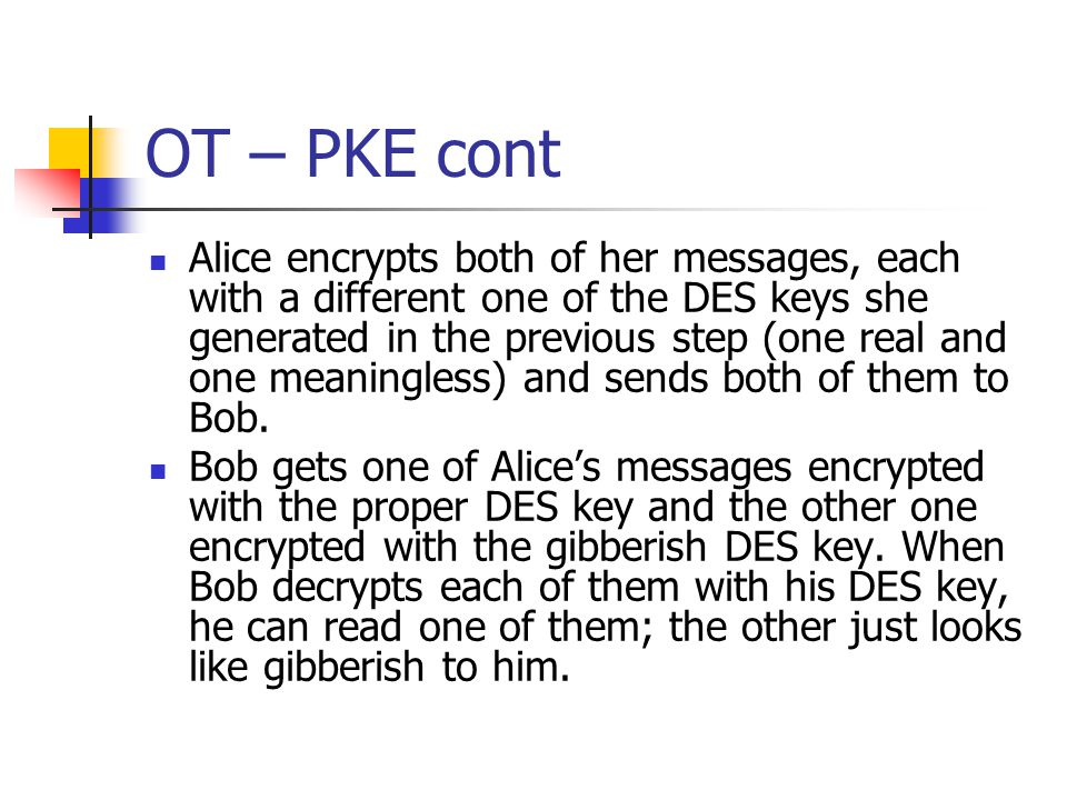OT – PKE cont Alice encrypts both of her messages, each with a different one of the DES keys she generated in the previous step (one real and one meaningless) and sends both of them to Bob.