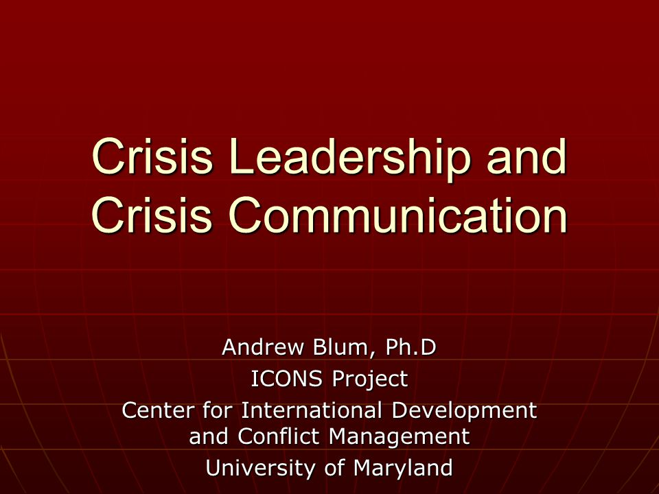 Crisis Leadership and Crisis Communication Andrew Blum, Ph.D ICONS Project Center for International Development and Conflict Management University of Maryland