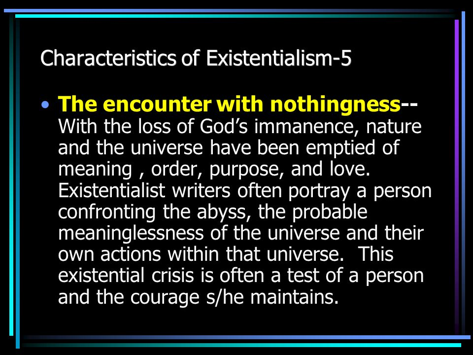 Characteristics of Existentialism-4 Fear and trembling, or anxiety-- With the loss of reliance on God and the unsureness of human reason, individuals are left with agonizing choices and personal responsibility.