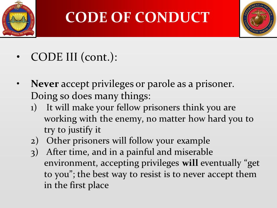 CODE III (cont.): Never accept privileges or parole as a prisoner. Doing so does many things: 1) It will make your fellow prisoners think you are work