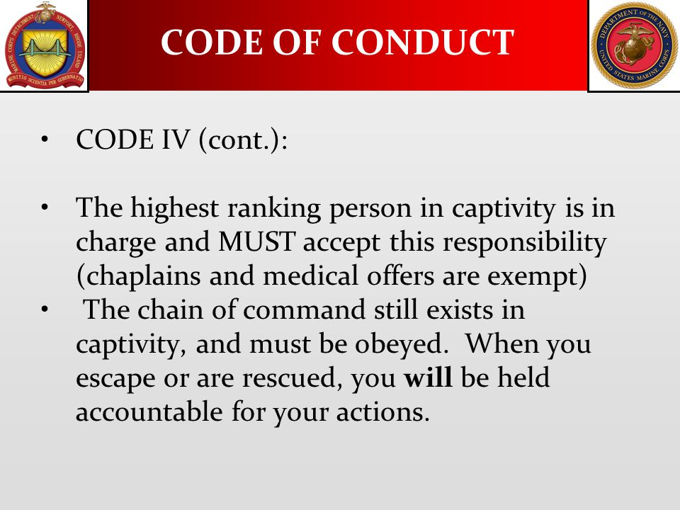 CODE IV (cont.): The highest ranking person in captivity is in charge and MUST accept this responsibility (chaplains and medical offers are exempt) Th