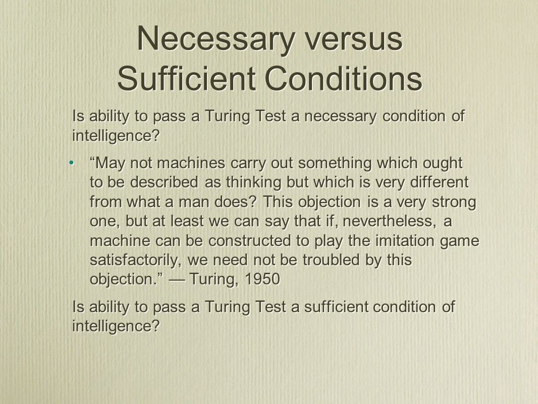 Necessary versus Sufficient Conditions Is ability to pass a Turing Test a necessary condition of intelligence.