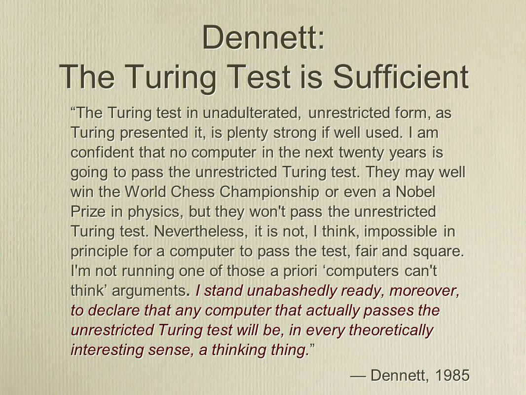 Dennett: The Turing Test is Sufficient The Turing test in unadulterated, unrestricted form, as Turing presented it, is plenty strong if well used.