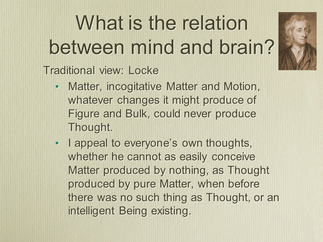 Descartes' view Mind and Brain are separate But connected at the pineal gland Mind and Brain are separate But connected at the pineal gland