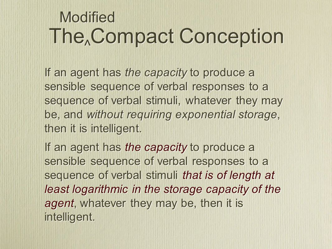 If an agent has the capacity to produce a sensible sequence of verbal responses to a sequence of verbal stimuli, whatever they may be, and without requiring exponential storage, then it is intelligent.