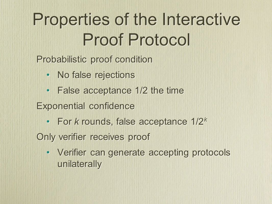 Probabilistic proof condition No false rejections False acceptance 1/2 the time Exponential confidence For k rounds, false acceptance 1/2 k Only verifier receives proof Verifier can generate accepting protocols unilaterally Probabilistic proof condition No false rejections False acceptance 1/2 the time Exponential confidence For k rounds, false acceptance 1/2 k Only verifier receives proof Verifier can generate accepting protocols unilaterally Properties of the Interactive Proof Protocol